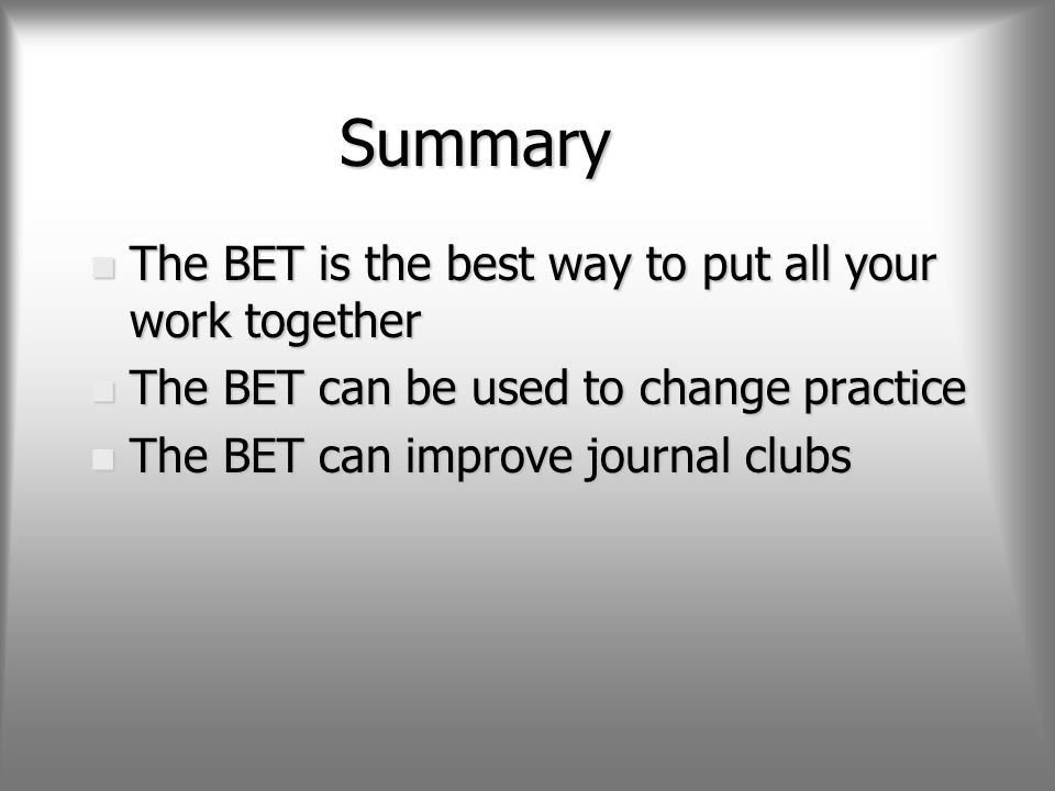 Summary n The BET is the best way to put all your work together n The BET can be used to change practice n The BET can improve journal clubs