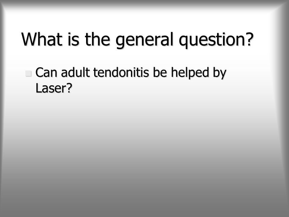 What is the general question? n Can adult tendonitis be helped by Laser?
