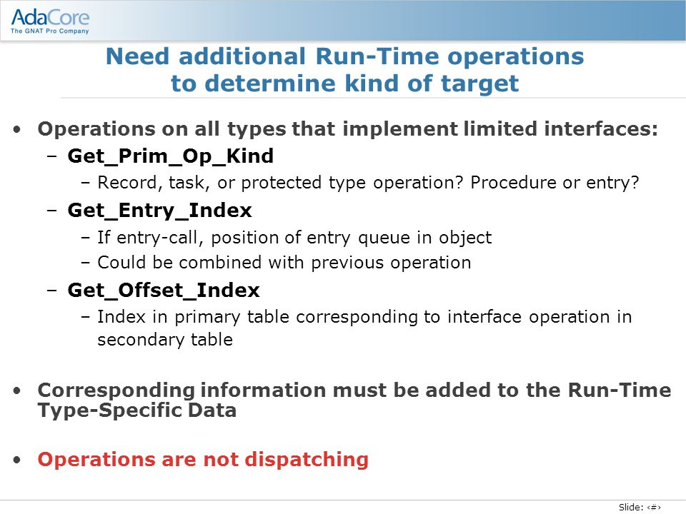 Slide: 16 Need additional Run-Time operations to determine kind of target Operations on all types that implement limited interfaces: –Get_Prim_Op_Kind