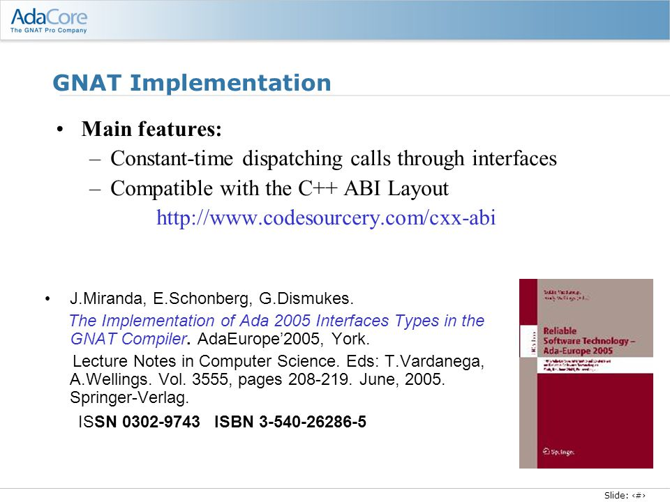 Slide: 5 GNAT Implementation Main features: –Constant-time dispatching calls through interfaces –Compatible with the C++ ABI Layout http://www.codesourcery.com/cxx-abi J.Miranda, E.Schonberg, G.Dismukes.
