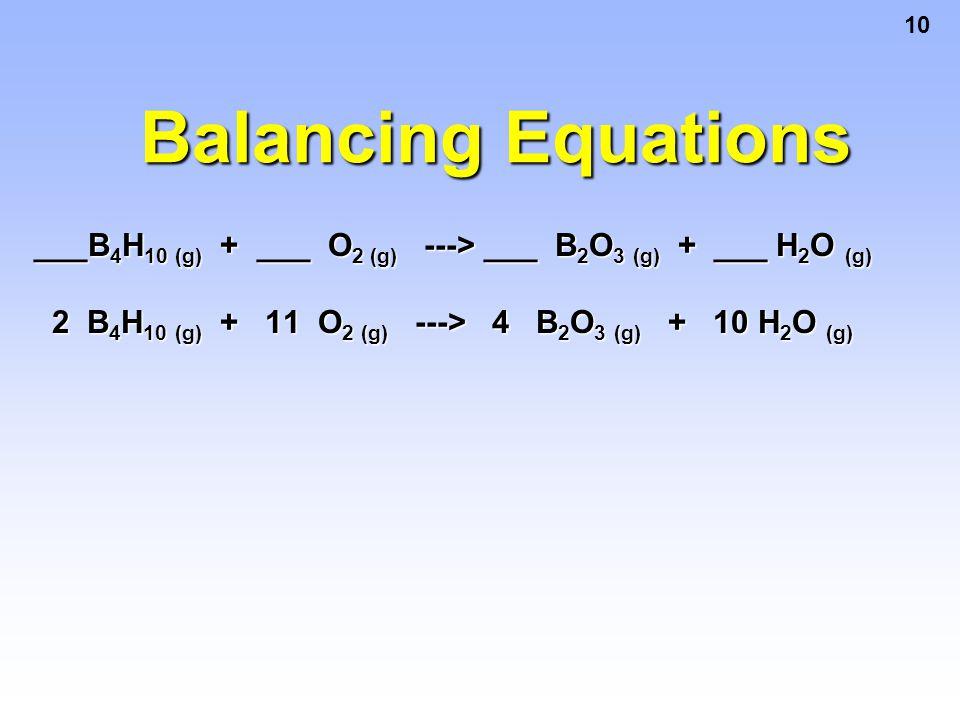 10 Balancing Equations ___B 4 H 10 (g) + ___ O 2 (g) ---> ___ B 2 O 3 (g) + ___ H 2 O (g) 2 B 4 H 10 (g) + 11 O 2 (g) ---> 4 B 2 O 3 (g) + 10 H 2 O (g