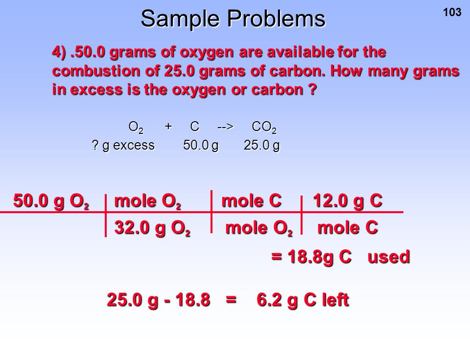 103 Sample Problems 4).50.0 grams of oxygen are available for the combustion of 25.0 grams of carbon. How many grams in excess is the oxygen or carbon