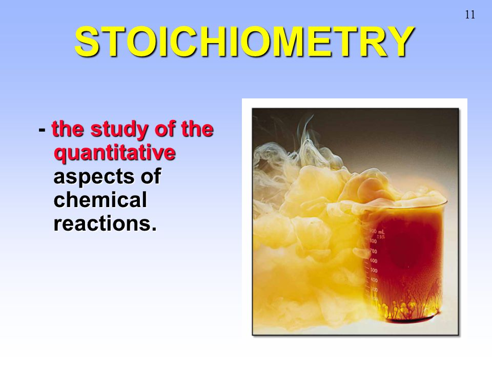 STOICHIOMETRY the study of the quantitative aspects of chemical reactions. - the study of the quantitative aspects of chemical reactions. 11