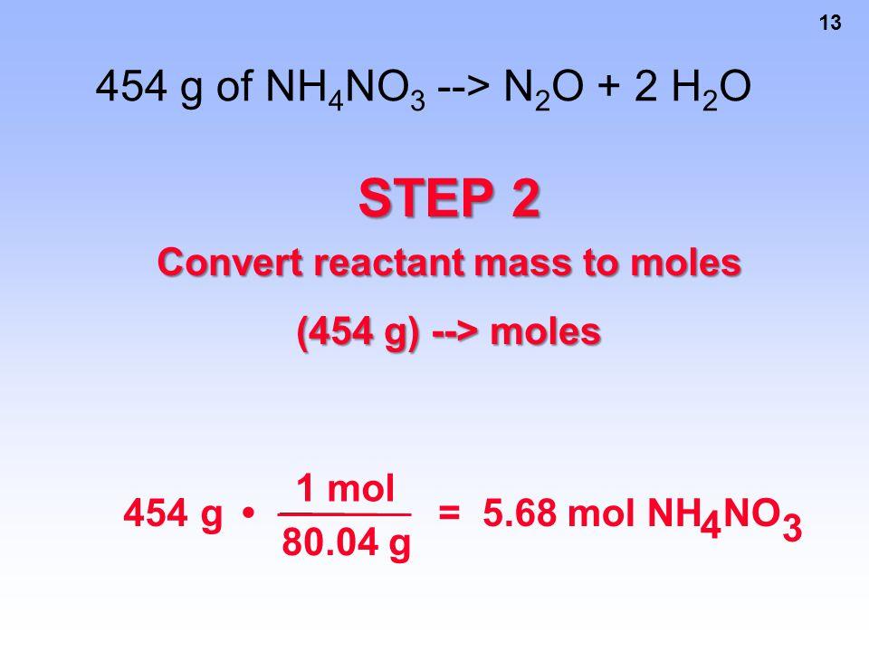 13 454 g of NH 4 NO 3 --> N 2 O + 2 H 2 O STEP 2 Convert reactant mass to moles (454 g) --> moles 454 g 1 mol 80.04 g = 5.68 mol NH 4 NO 3