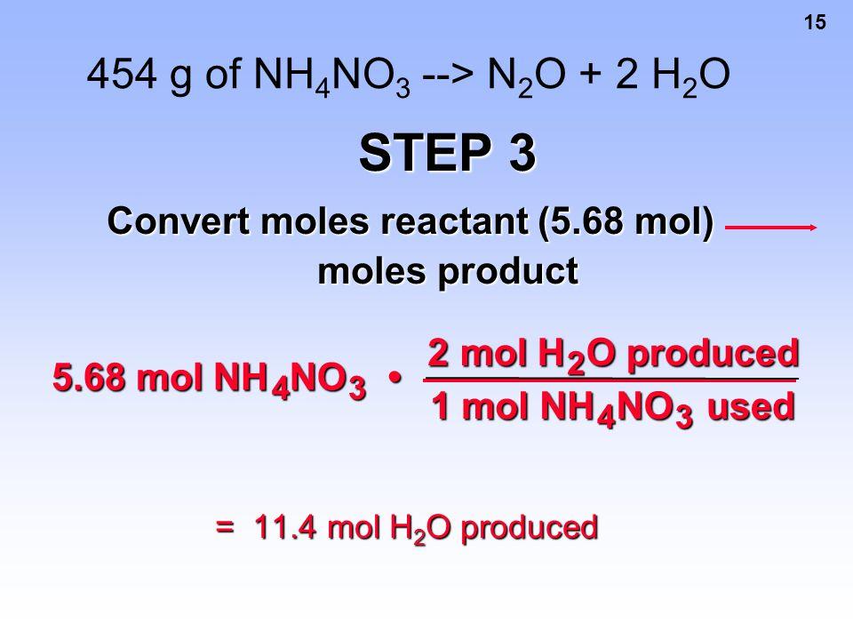 15 454 g of NH 4 NO 3 --> N 2 O + 2 H 2 O = 11.4 mol H 2 O produced STEP 3 Convert moles reactant (5.68 mol) moles product 5.68 mol NH 4 NO 3 2 mol H
