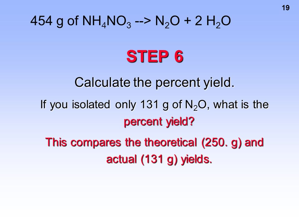 19 454 g of NH 4 NO 3 --> N 2 O + 2 H 2 O STEP 6 Calculate the percent yield. If you isolated only 131 g of N 2 O, what is the percent yield? This com