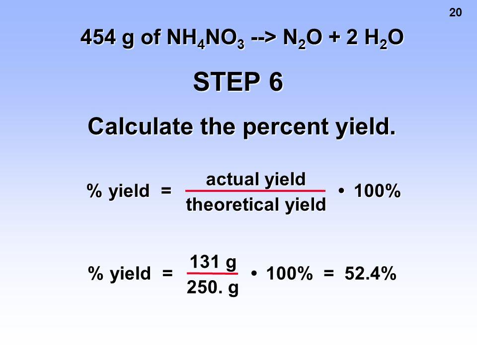 20 454 g of NH 4 NO 3 --> N 2 O + 2 H 2 O STEP 6 Calculate the percent yield. % yield yield= actual yield theoretical yield 100% 100% % yield yield= 1
