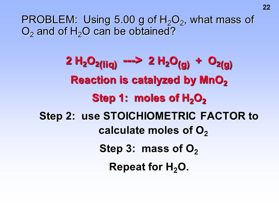 22 PROBLEM: Using 5.00 g of H 2 O 2, what mass of O 2 and of H 2 O can be obtained? 2 H 2 O 2 (liq) ---> 2 H 2 O (g) + O 2 (g) Reaction is catalyzed b