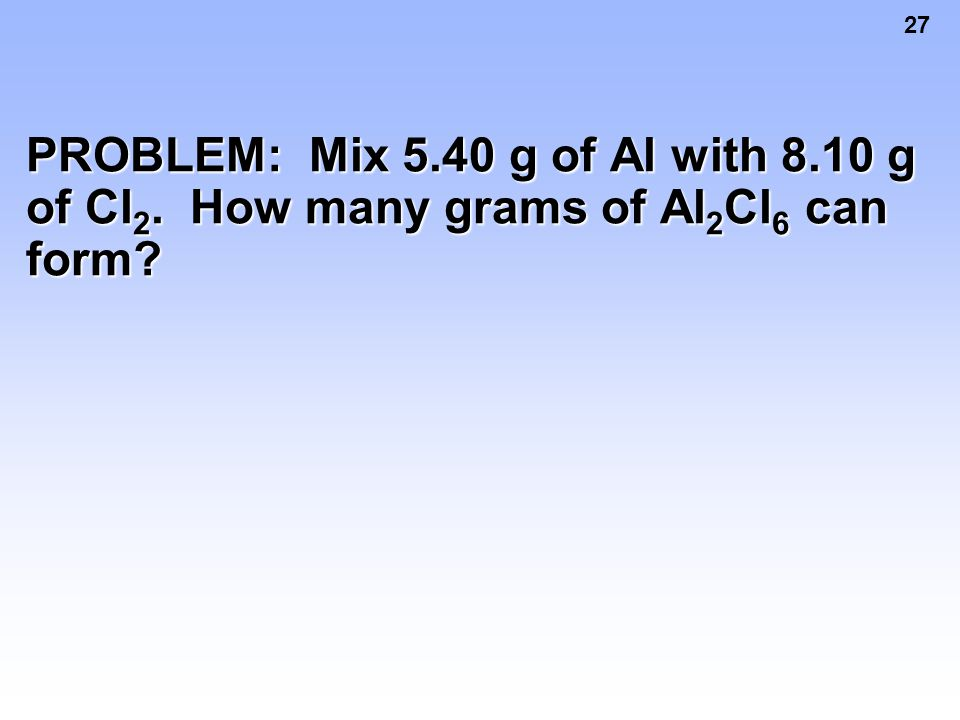 27 PROBLEM: Mix 5.40 g of Al with 8.10 g of Cl 2. How many grams of Al 2 Cl 6 can form?