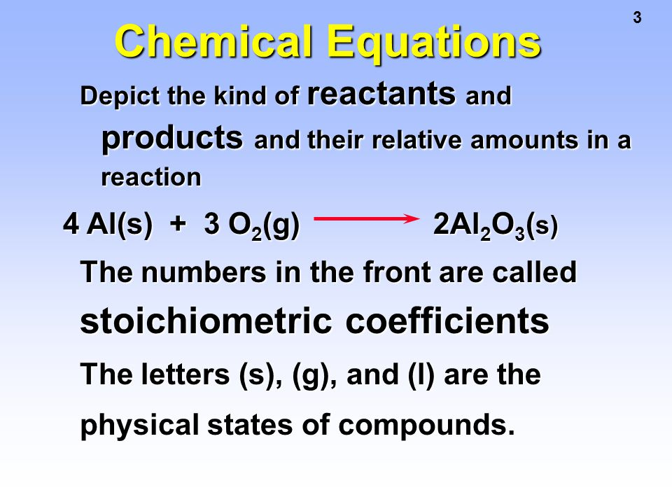 3 Chemical Equations Depict the kind of reactants and products and their relative amounts in a reaction 4 Al(s) + 3 O 2 (g) 2Al 2 O 3 ( s) The numbers
