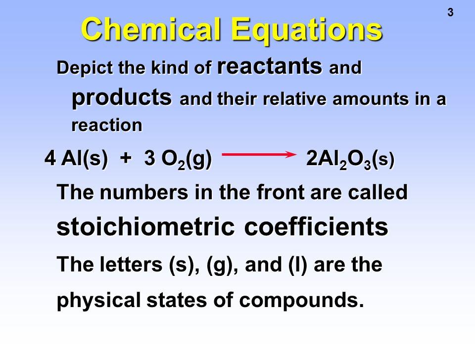 4 Chemical Equations 4 Al(s) + 3 O 2 (g) 2 Al 2 O 3 (s) This equation means 4 Al atoms + 3 O 2 molecules 2 molecules of Al 2 O 3 4 moles of Al + 3 moles of O 2 2 moles of Al 2 O 3