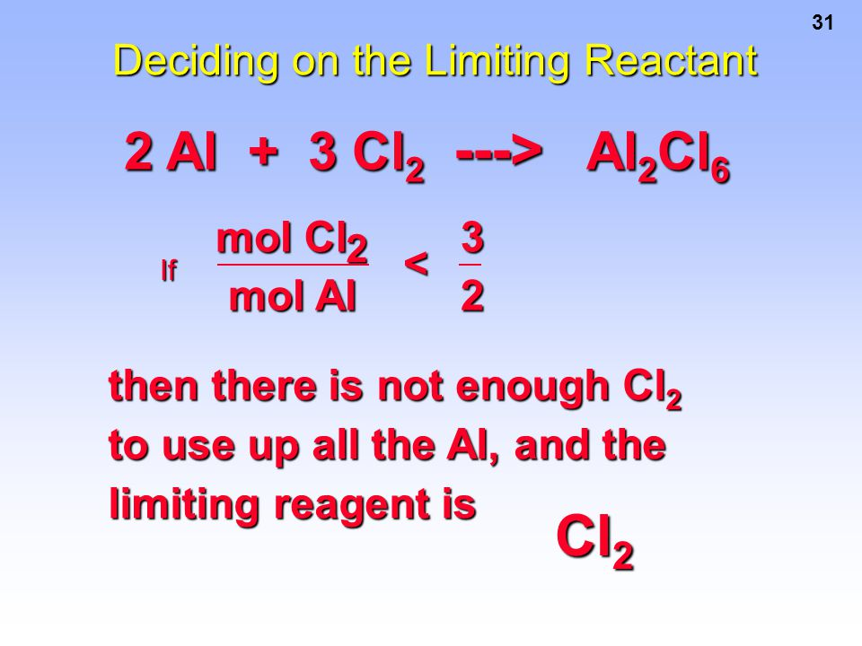 31 Deciding on the Limiting Reactant If then there is not enough Cl 2 to use up all the Al, and the limiting reagent is 2 Al + 3 Cl 2 ---> Al 2 Cl 6 C