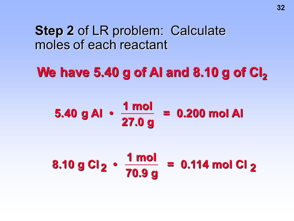 32 We have 5.40 g of Al and 8.10 g of Cl 2 Step 2 of LR problem: Calculate moles of each reactant 5.40 g Al g Al 1 mol 27.0 g = 0.200 mol Al 0.200 mol