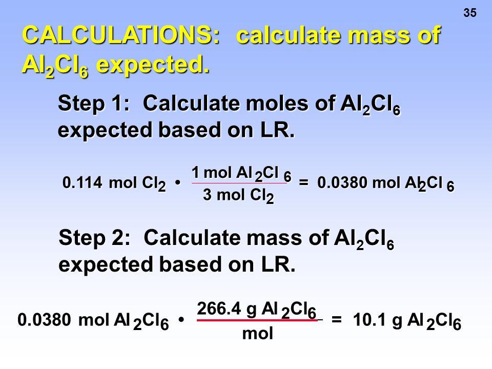 35 CALCULATIONS: calculate mass of Al 2 Cl 6 expected. Step 1: Calculate moles of Al 2 Cl 6 expected based on LR. 0.114 mol Cl Cl 2 1 mol Al Al2Cl6 3