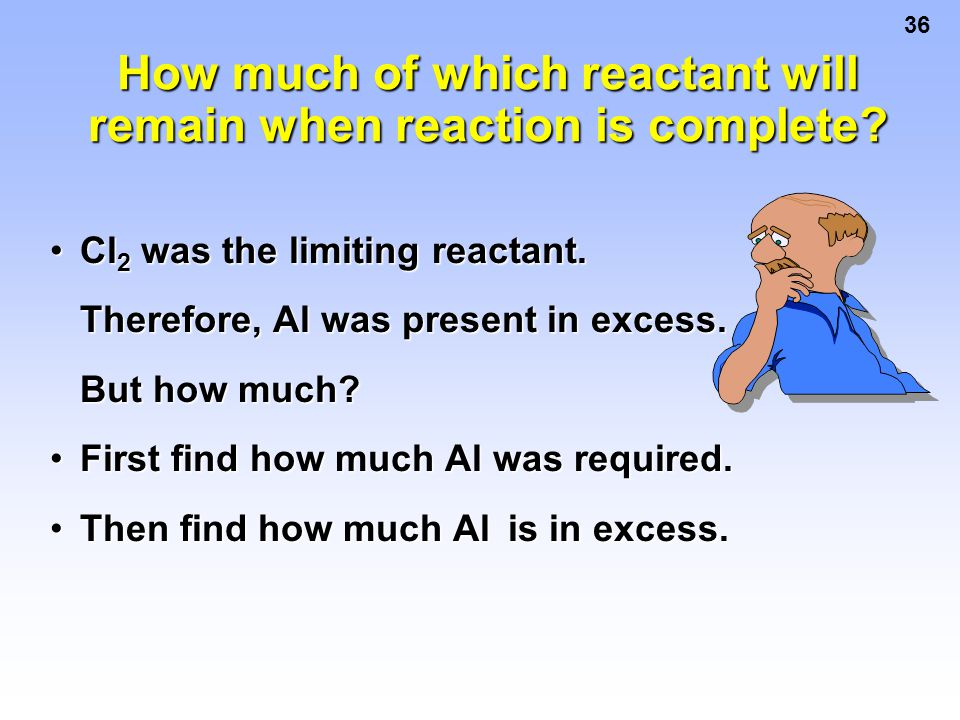 36 Cl 2 was the limiting reactant.Cl 2 was the limiting reactant. Therefore, Al was present in excess. Therefore, Al was present in excess. But how mu
