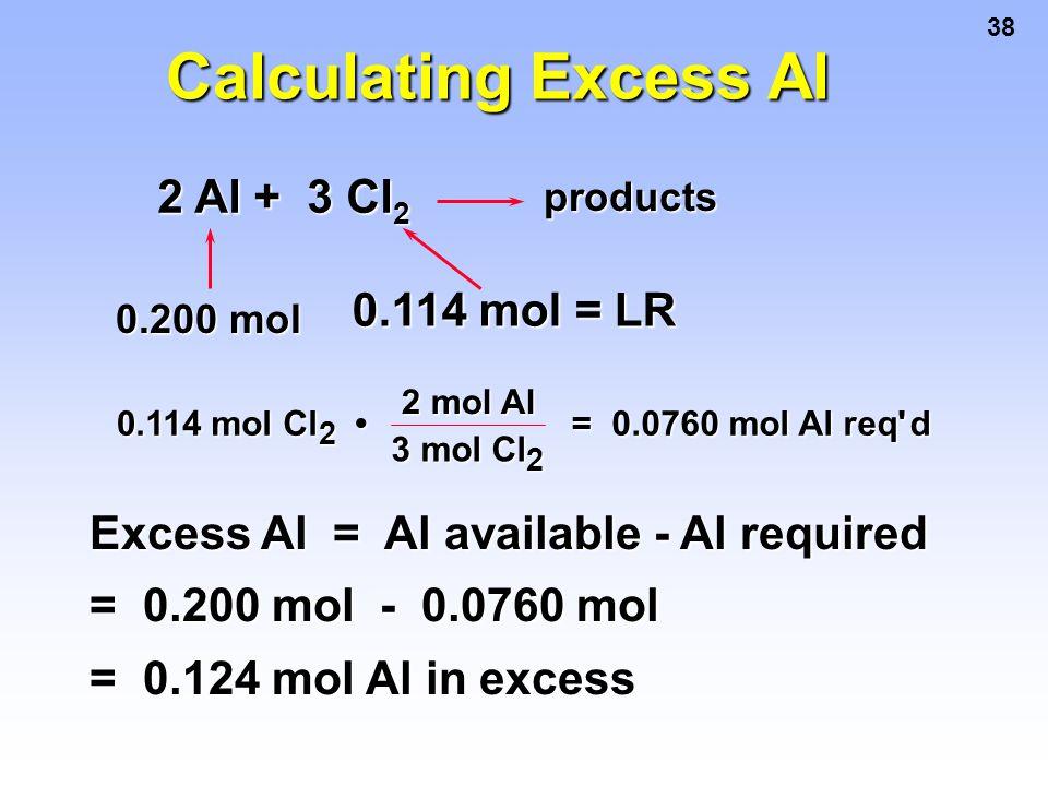 38 2 Al + 3 Cl 2 products 0.200 mol 0.114 mol = LR Calculating Excess Al Excess Al = Al available - Al required = 0.200 mol - 0.0760 mol = 0.124 mol A