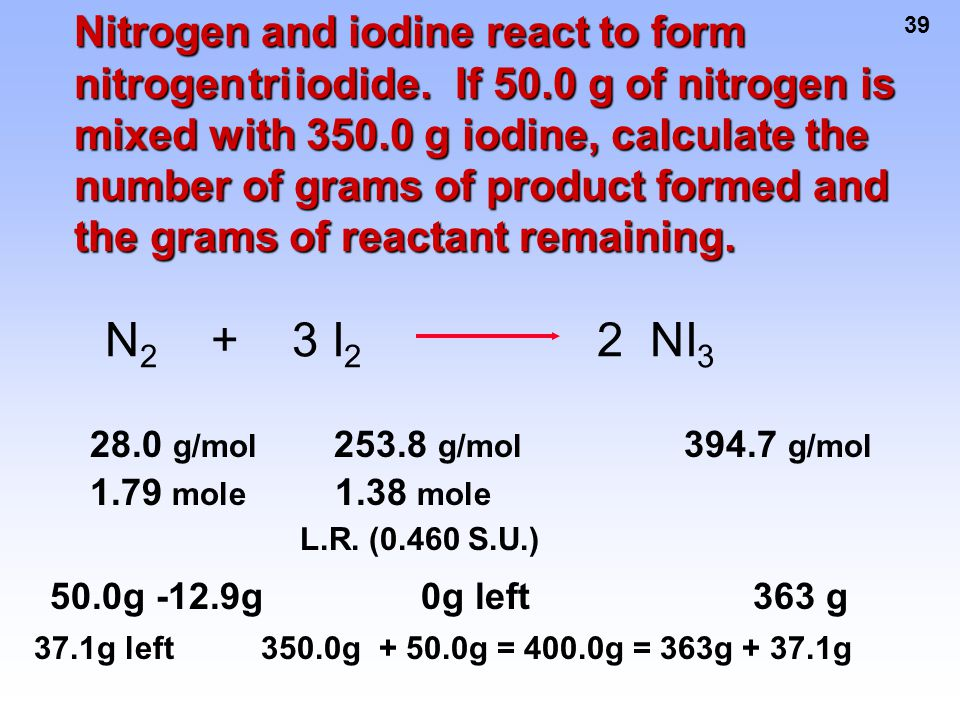 39 N 2 + 3 I 2 2 NI 3 Nitrogen and iodine react to form nitrogen tri iodide. If 50.0 g of nitrogen is mixed with 350.0 g iodine, calculate the number