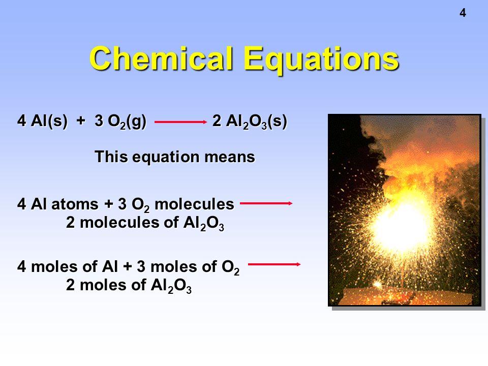 4 Chemical Equations 4 Al(s) + 3 O 2 (g) 2 Al 2 O 3 (s) This equation means 4 Al atoms + 3 O 2 molecules 2 molecules of Al 2 O 3 4 moles of Al + 3 mol