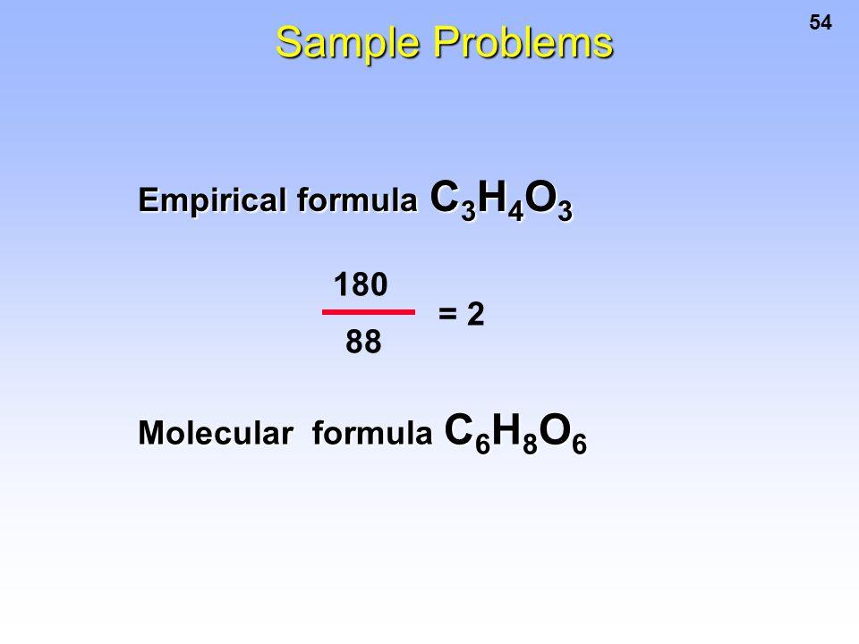 54 Sample Problems Empirical formula C 3 H 4 O 3 180 88 = 2 Molecular formula C 6 H 8 O 6