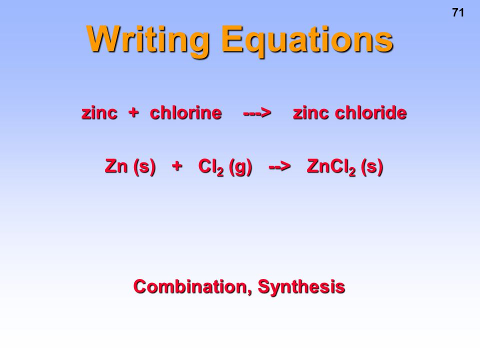 71 Writing Equations zinc + chlorine ---> zinc chloride Zn (s) + Cl 2 (g) --> ZnCl 2 (s) Combination, Synthesis