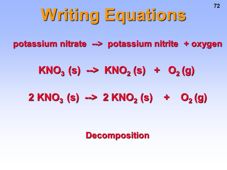 72 Writing Equations potassium nitrate --> potassium nitrite + oxygen potassium nitrate --> potassium nitrite + oxygen KNO 3 (s) --> KNO 2 (s) + O 2 (