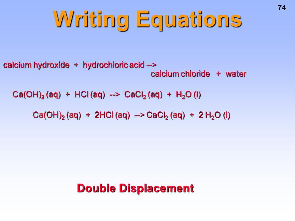 74 Writing Equations calcium hydroxide + hydrochloric acid --> calcium chloride + water Ca(OH) 2 (aq) + HCl (aq) --> CaCl 2 (aq) + H 2 O (l) Ca(OH) 2