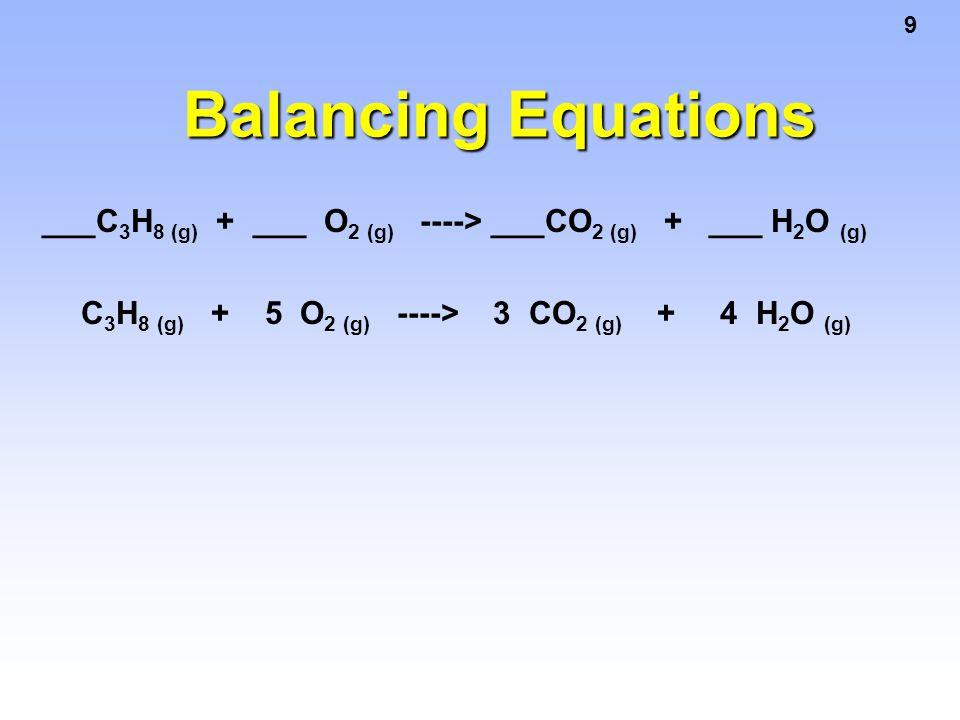 9 ___C 3 H 8 (g) + ___ O 2 (g) ----> ___CO 2 (g) + ___ H 2 O (g) C 3 H 8 (g) + 5 O 2 (g) ----> 3 CO 2 (g) + 4 H 2 O (g)