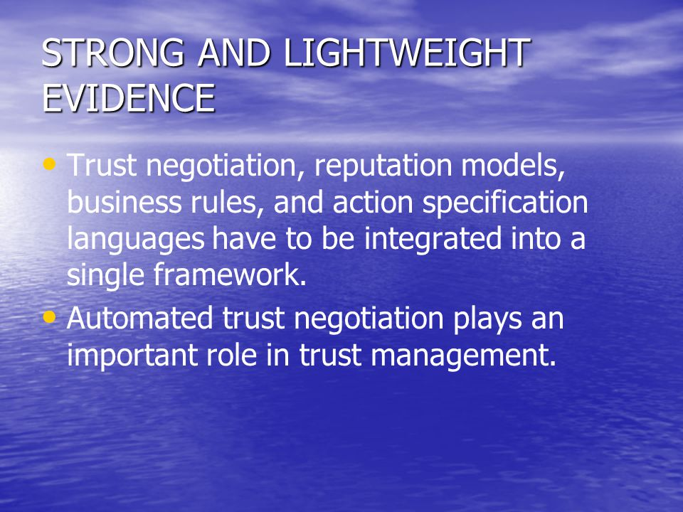 STRONG AND LIGHTWEIGHT EVIDENCE Trust negotiation, reputation models, business rules, and action specification languages have to be integrated into a
