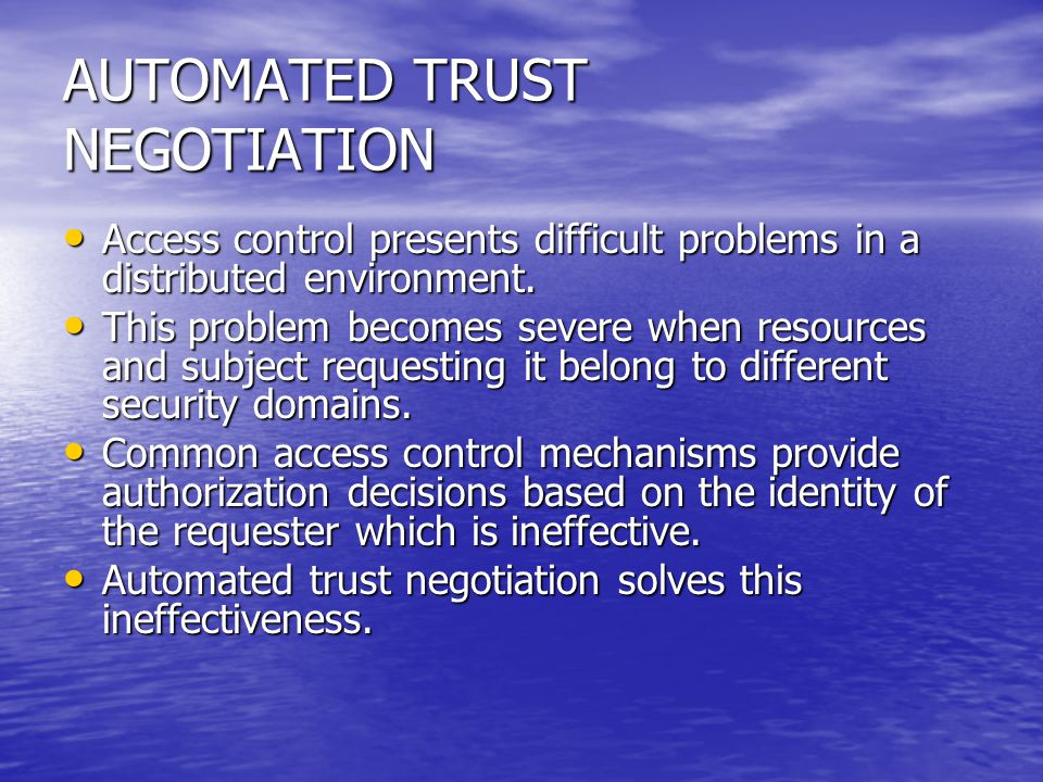 AUTOMATED TRUST NEGOTIATION Access control presents difficult problems in a distributed environment. Access control presents difficult problems in a d