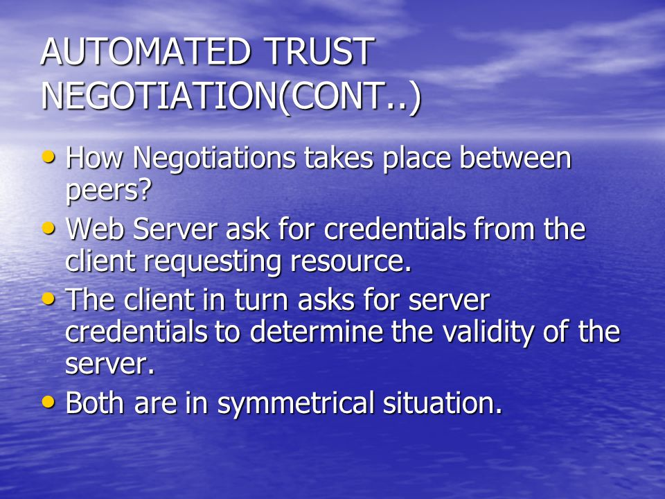 AUTOMATED TRUST NEGOTIATION(CONT..) How Negotiations takes place between peers? How Negotiations takes place between peers? Web Server ask for credent