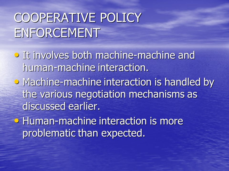 COOPERATIVE POLICY ENFORCEMENT It involves both machine-machine and human-machine interaction. It involves both machine-machine and human-machine inte