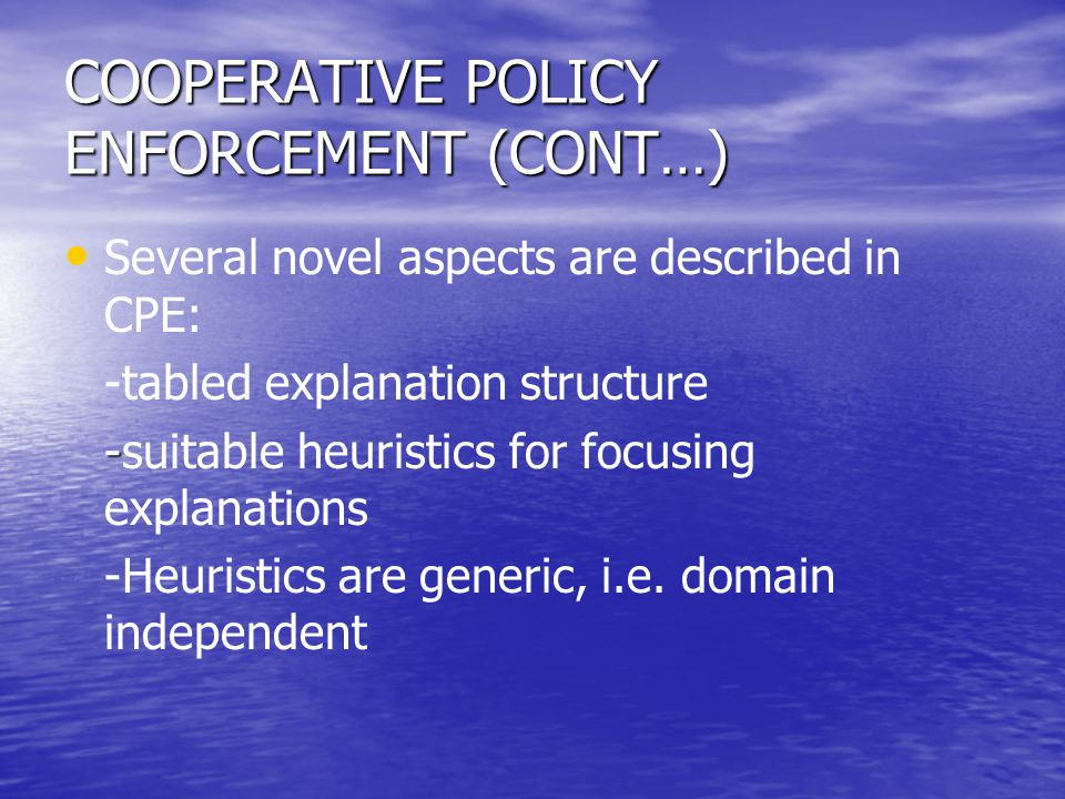 COOPERATIVE POLICY ENFORCEMENT (CONT…) Several novel aspects are described in CPE: -tabled explanation structure - -suitable heuristics for focusing e