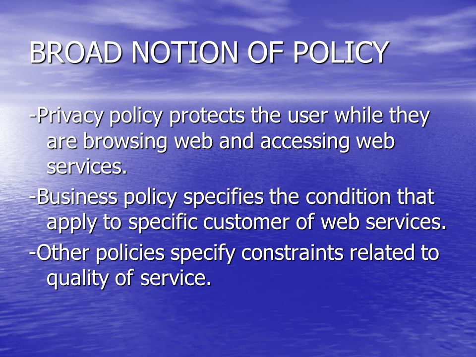 BROAD NOTION OF POLICY -Privacy policy protects the user while they are browsing web and accessing web services. -Business policy specifies the condit
