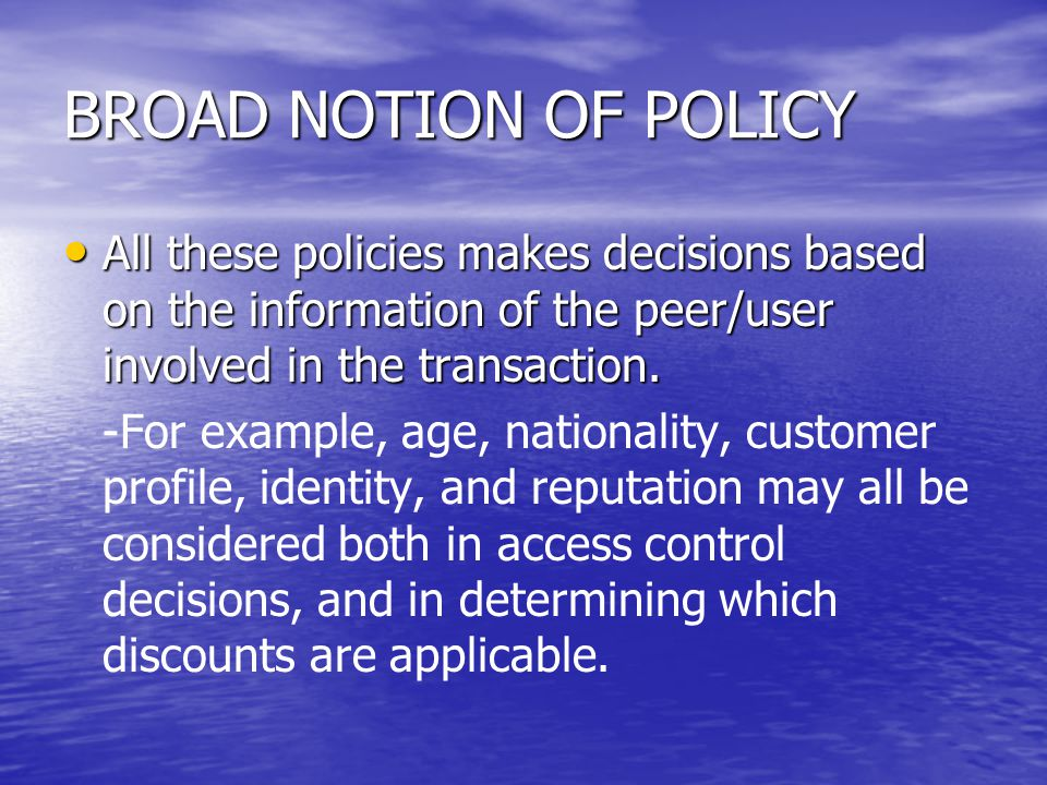 BROAD NOTION OF POLICY These kinds of policies needs to be integrated to provide These kinds of policies needs to be integrated to provide –a common infrastructure that can be used for decision making and interoperability.