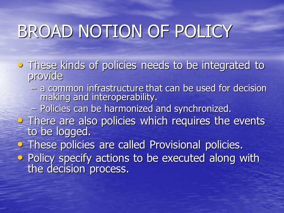 BROAD NOTION OF POLICY These kinds of policies needs to be integrated to provide These kinds of policies needs to be integrated to provide –a common i