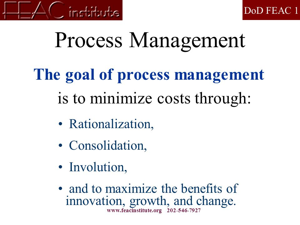 DoD FEAC 1 www.feacinstitute.org 202-546-7927 Process Management The goal of process management is to minimize costs through: Rationalization, Consoli