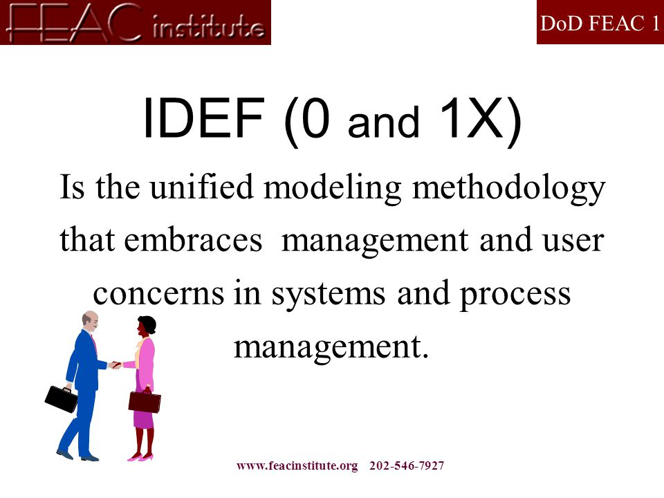 DoD FEAC 1 www.feacinstitute.org 202-546-7927 IDEF (0 and 1X) Is the unified modeling methodology that embraces management and user concerns in system