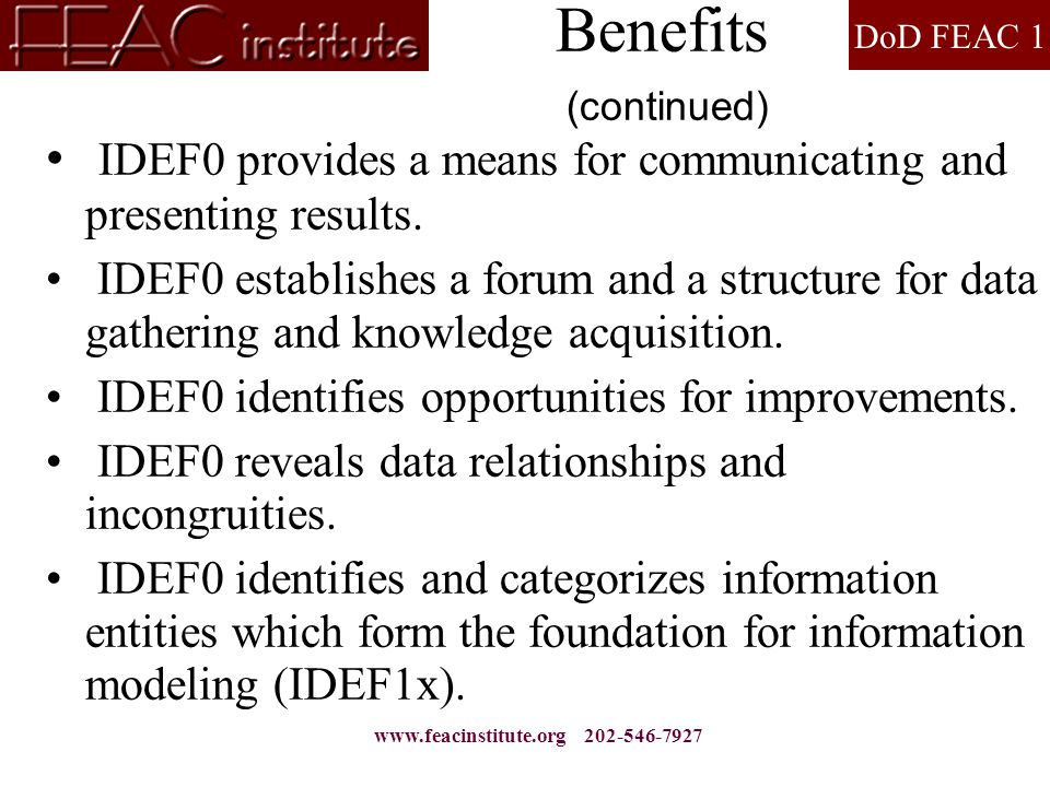 DoD FEAC 1 www.feacinstitute.org 202-546-7927 Benefits (continued) IDEF0 provides a means for communicating and presenting results. IDEF0 establishes