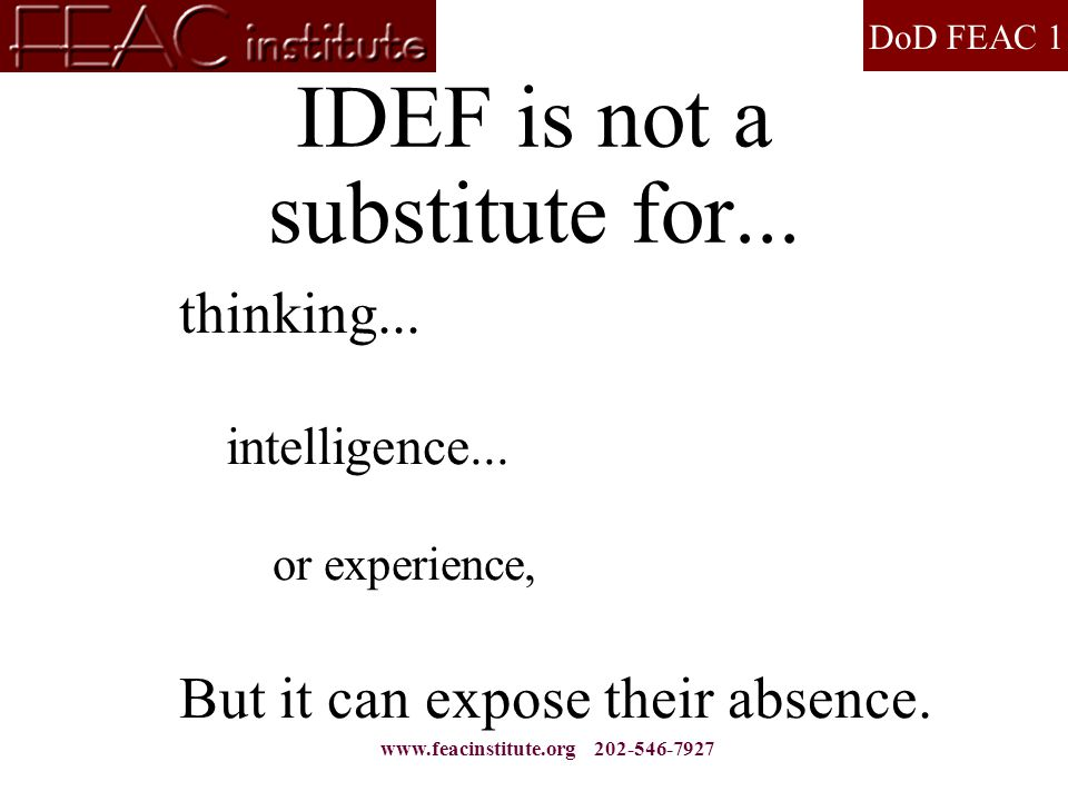 DoD FEAC 1 www.feacinstitute.org 202-546-7927 IDEF is not a substitute for...  thinking...  intelligence...  or experience,  But it can expose the