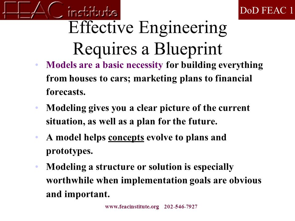 DoD FEAC 1 www.feacinstitute.org 202-546-7927 Effective Engineering Requires a Blueprint Models are a basic necessity for building everything from hou