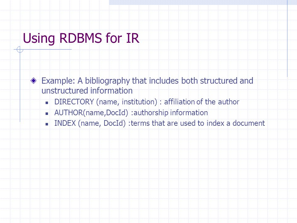 Using RDBMS for IR Example: A bibliography that includes both structured and unstructured information DIRECTORY (name, institution) : affiliation of the author AUTHOR(name,DocId) :authorship information INDEX (name, DocId) :terms that are used to index a document