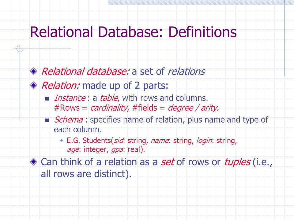 Relational Database: Definitions Relational database: a set of relations Relation: made up of 2 parts: Instance : a table, with rows and columns.