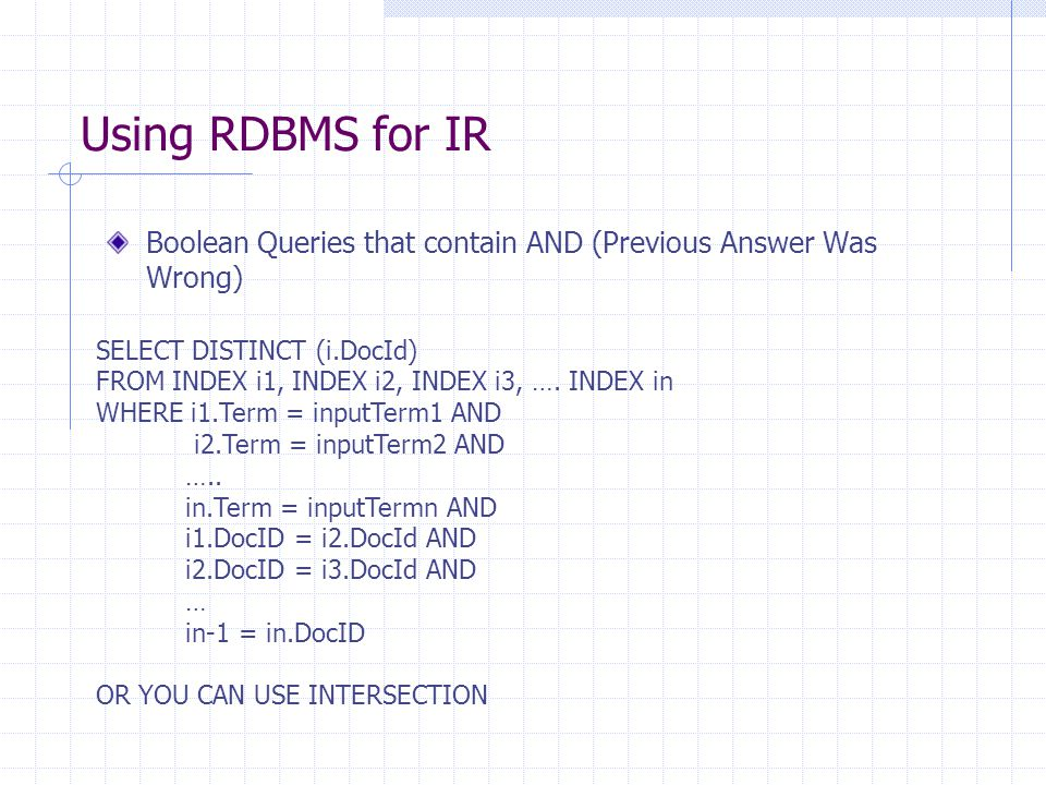 Using RDBMS for IR Boolean Queries that contain AND (Previous Answer Was Wrong) SELECT DISTINCT (i.DocId) FROM INDEX i1, INDEX i2, INDEX i3, ….