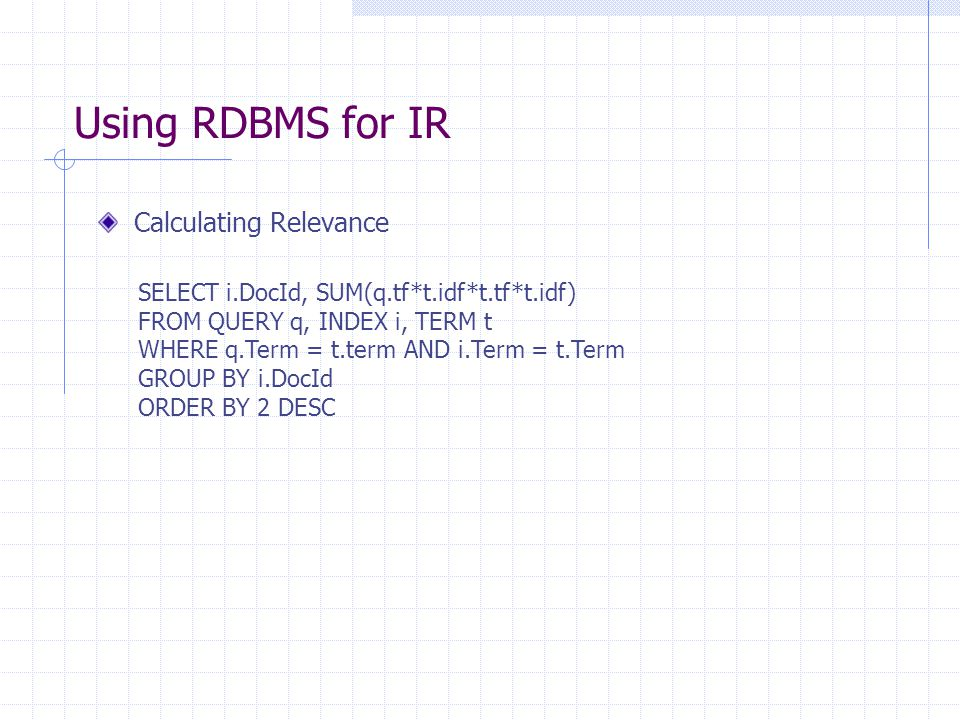 Using RDBMS for IR Calculating Relevance SELECT i.DocId, SUM(q.tf*t.idf*t.tf*t.idf) FROM QUERY q, INDEX i, TERM t WHERE q.Term = t.term AND i.Term = t.Term GROUP BY i.DocId ORDER BY 2 DESC