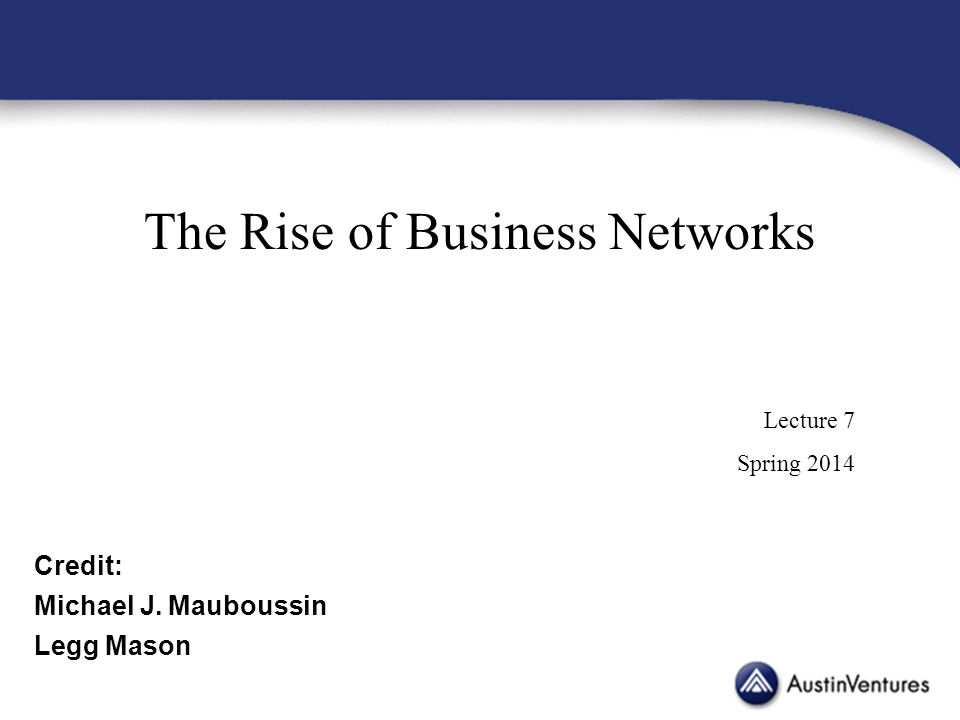 The Rise of Business Networks Lecture 7 Spring 2014 Credit: Michael J. Mauboussin Legg Mason