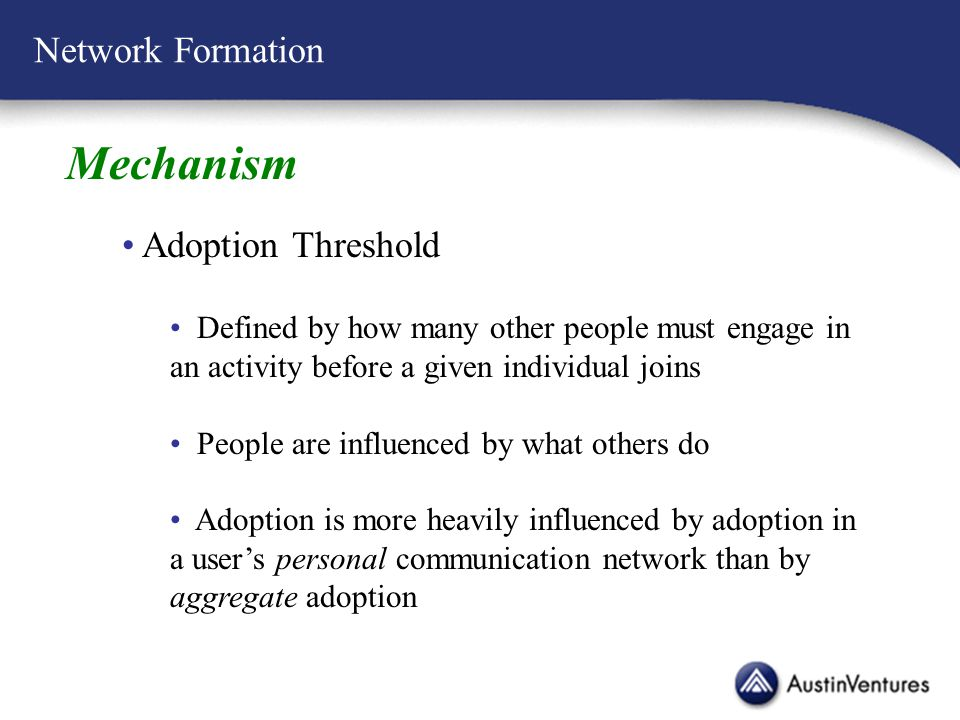 Network Formation Mechanism Adoption Threshold Defined by how many other people must engage in an activity before a given individual joins People are influenced by what others do Adoption is more heavily influenced by adoption in a user's personal communication network than by aggregate adoption