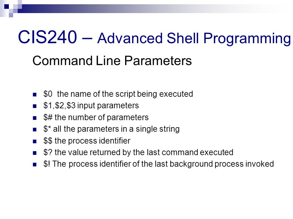 CIS240 – Advanced Shell Programming Command Line Parameters $0 the name of the script being executed $1,$2,$3 input parameters $# the number of parameters $* all the parameters in a single string $$ the process identifier $.