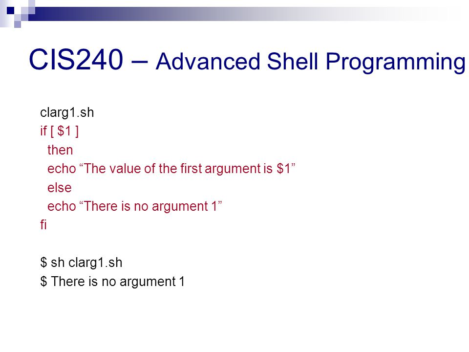 CIS240 – Advanced Shell Programming clarg1.sh if [ $1 ] then echo The value of the first argument is $1 else echo There is no argument 1 fi $ sh clarg1.sh $ There is no argument 1