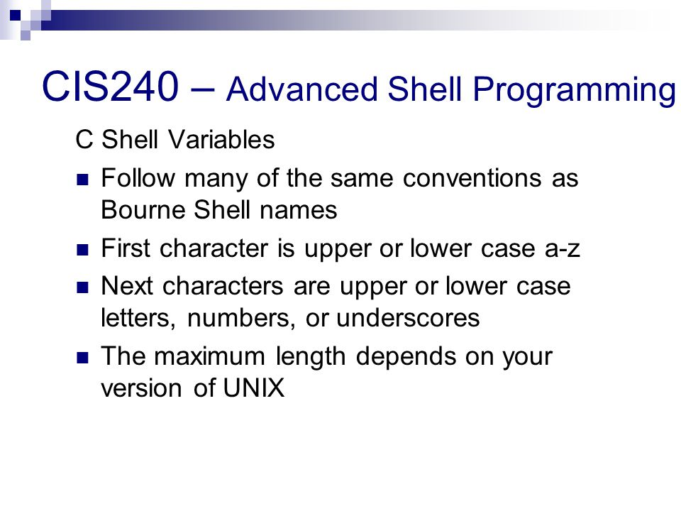 CIS240 – Advanced Shell Programming C Shell Variables Follow many of the same conventions as Bourne Shell names First character is upper or lower case a-z Next characters are upper or lower case letters, numbers, or underscores The maximum length depends on your version of UNIX