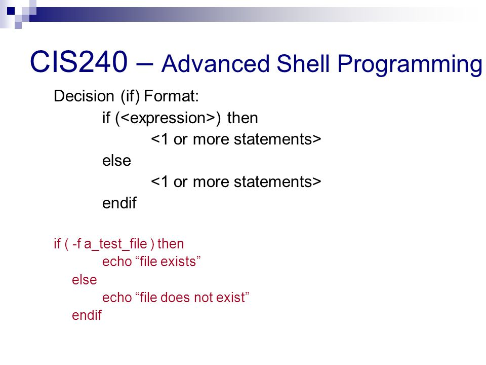 CIS240 – Advanced Shell Programming Decision (if) Format: if ( ) then else endif if ( -f a_test_file ) then echo file exists else echo file does not exist endif